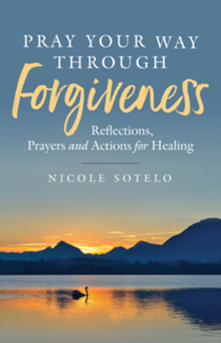 Pray Your Way Through Forgiveness (Booklet): Reflections, Prayers and Actions for Healing