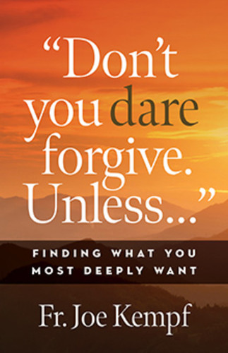 """Don't You Dare Forgive. Unless…"": Finding What You Most Deeply Want"