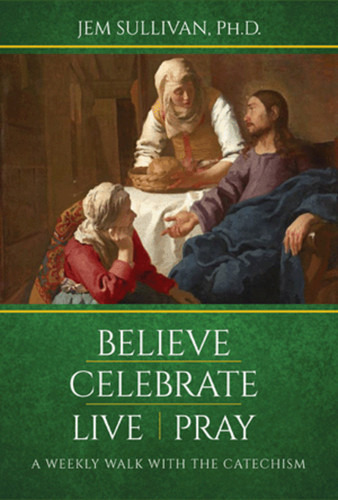 Believe Celebrate Live Pray: A Weekly Walk with the Catechism