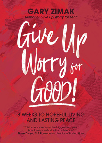 Give Up Worry for Good!: 8 Weeks to Hopeful Living and Lasting Peace