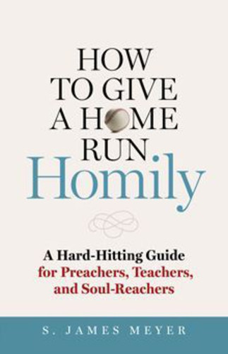 How to Give a Home Run Homily: A Hard-Hitting Guide for Preachers, Teachers and Soul-Reachers
