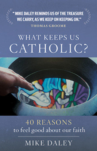 What Keeps Us Catholic?: 40 Reasons to Feel Good about our Faith