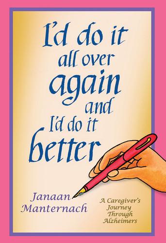 I'd Do It All Over Again and I'd Do It Better: A Caregiver's Journey through Alzheimer's