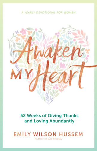 Awaken My Heart: 52 Weeks of Giving Thanks and Loving Abundantly: A Yearly Devotional for Women