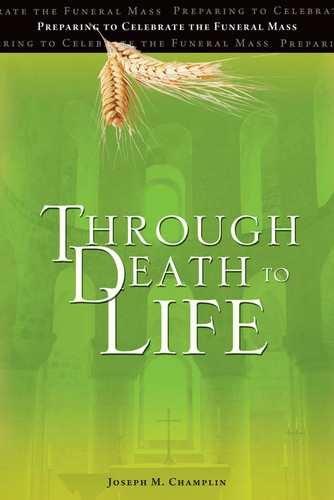 Through Death to Life (3rd Edition): Preparing to Celebrate the Funeral Mass