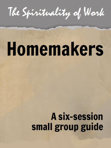 [The Spirituality of Work series] The Spirituality of Work (eResource): Homemakers - Small Group Guide