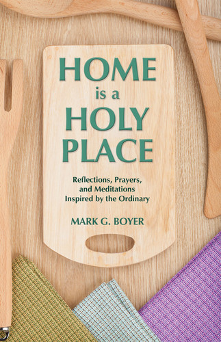 Home Is A Holy Place: Reflections, Prayers and Meditations Inspired by the Ordinary