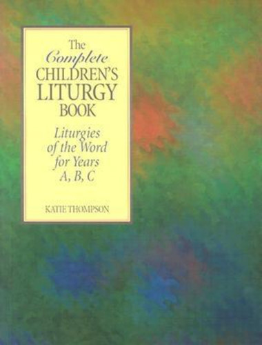 The Complete Children's Liturgy Book: Liturgies of the Word for Years A, B, and C