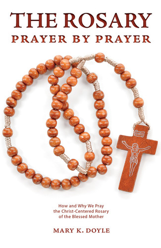 The Rosary Prayer by Prayer: How and Why We Pray the Christ-Centered Rosary of the Blessed Mother
