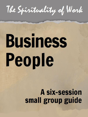 [The Spirituality of Work series] The Spirituality of Work (eResource): Business People - Small Group Guide