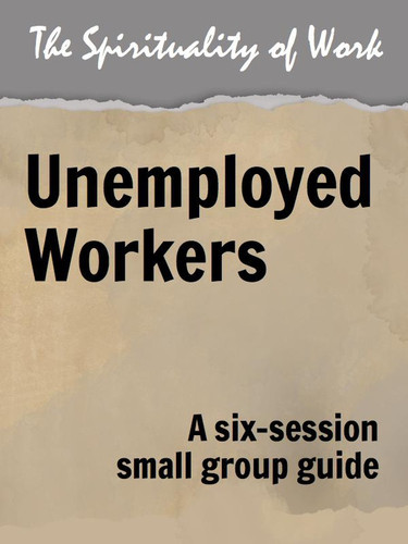 [The Spirituality of Work series] The Spirituality of Work (eResource): Unemployed Workers - Small Group Guide