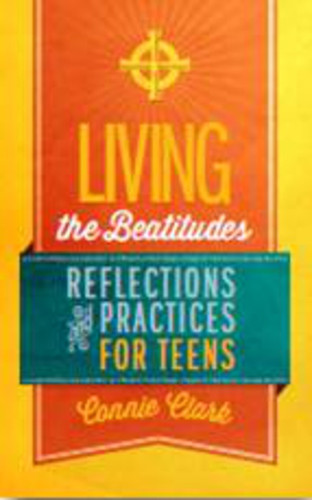 Living the Beatitudes: Reflections, Prayers, and Practices for Teens