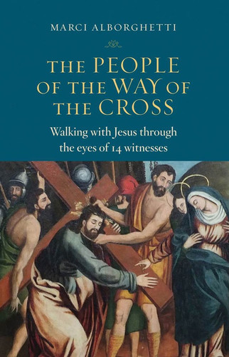 The People of the Way of the Cross: Walking with Jesus through the eyes of 14 witnesses