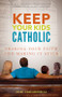 Keep Your Kids Catholic: Sharing Your Faith and Making It Stick