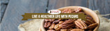 Live A Healthier Life With Pecans