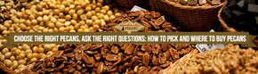 Choose the Right Pecans, Ask the Right Questions: How to Pick and Where to Buy Pecans