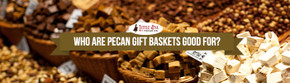 Who Are Pecan Gift Baskets Good For?