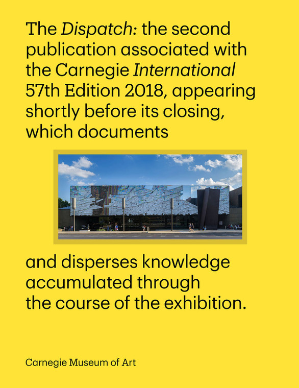 The Dispatch documents the Carnegie International, 57th Edition, 2018 through photographs, a checklist, and reflections by curator Ingrid Schaffner.