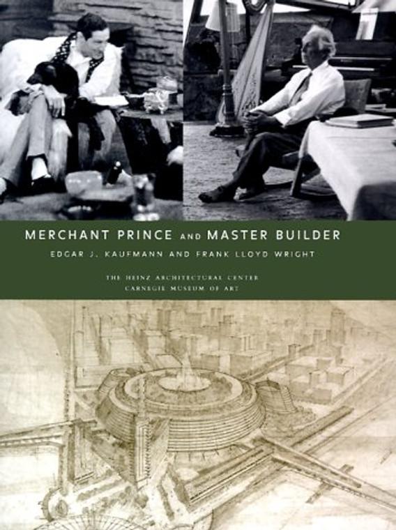 Merchant Prince and Master Builder: Edgar J. Kaufman and Frank Lloyd Wright
