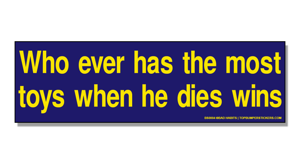 Bumper Sticker Whoever Has The Most Toys When He Dies Wins
