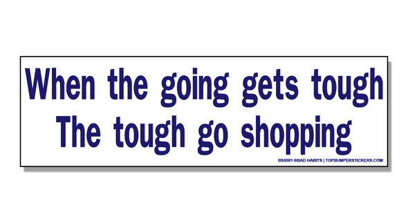 Bumper Sticker When The Going Gets Tough…The Tough Go Shopping