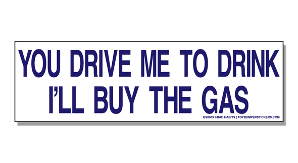 Bumper Sticker You Drive Me To Drink, And I'll Buy The Gas
