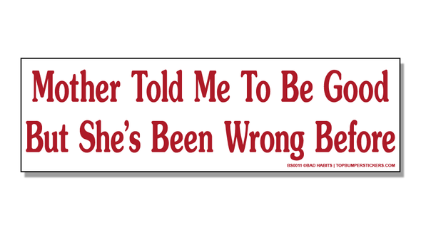 Bumper Sticker Mother Told Me To Be Good But She's Been Wrong Before
