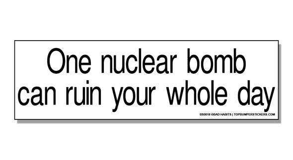 Bumper Sticker One Nuclear Bomb Can Ruin Your Whole Day