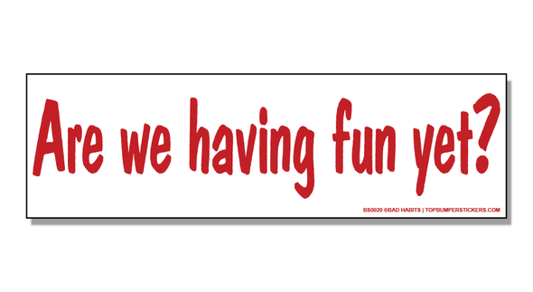 Bumper Sticker Are We Having Fun Yet?
