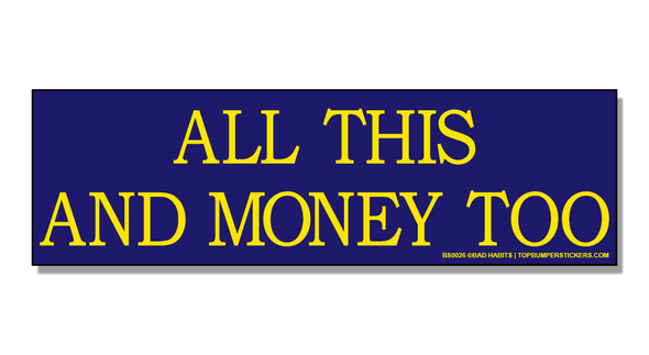 Bumper Sticker All This And Money Too