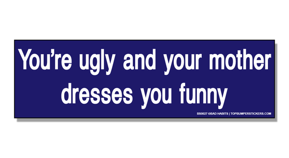 Bumper Sticker You're Ugly And Your Mother Dresses You Funny