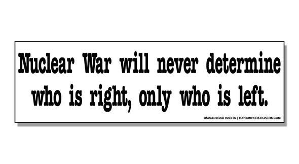 Bumper Sticker Nuclear War Will Never Determine Who Is Right—Only Who Is Left