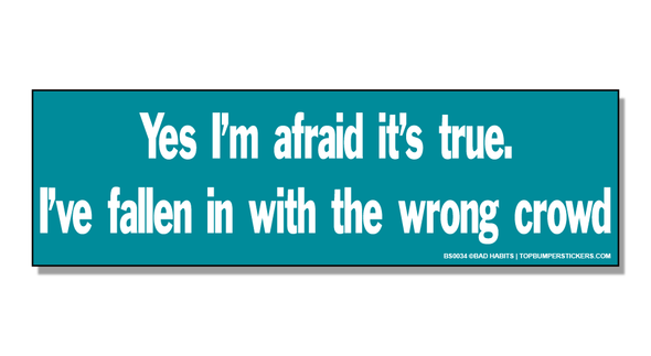 Bumper Sticker Yes, I'm Afraid It's True… I've Fallen In With The Wrong Crowd