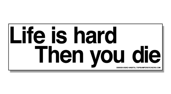 Bumper Sticker Life Is Hard, And Then You Die