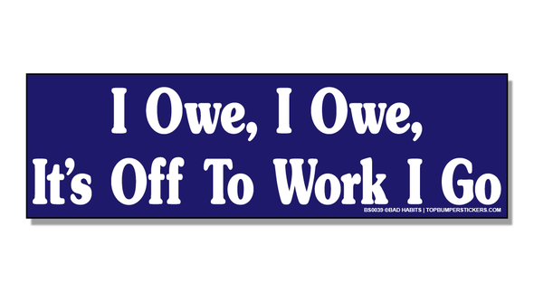 Bumper Sticker I Owe, I Owe, It's Off To Work I Go
