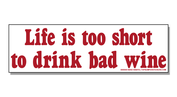 Bumper Sticker Life Is Too Short To Drink Bad Wine