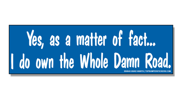 Bumper Sticker Yes, As A Matter Of Fact… I Do Own The Whole Damn Road