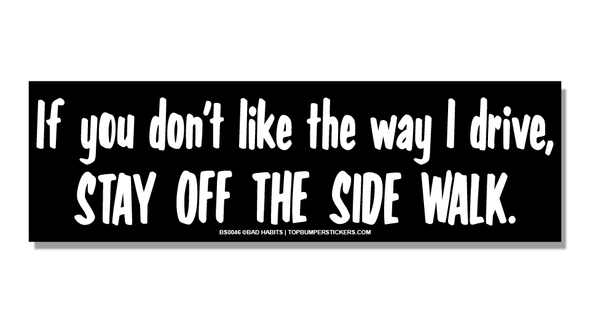 Bumper Sticker If You Don't Like The Way That I Drive, Stay Off The Sidewalk