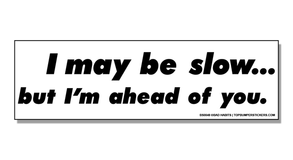Bumper Sticker I May Be Slow But I'm Still Ahead Of You