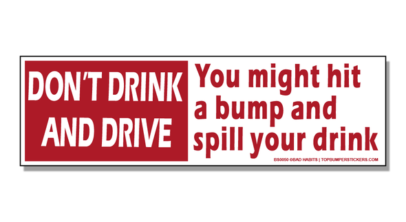 Bumper Sticker Don't Drink And Drive—You Might Hit A Bump And Spill Your Drink