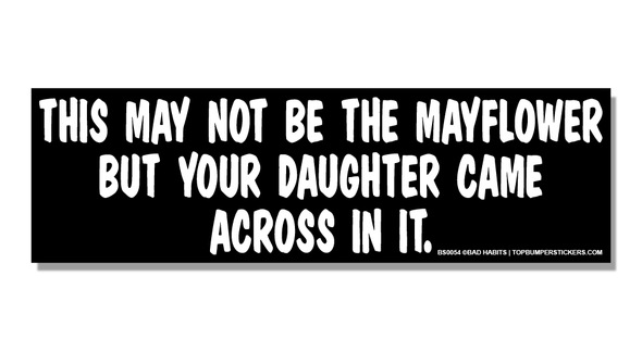 Bumper Sticker This May Not Be The Mayflower But Your Daughter Came Across On It