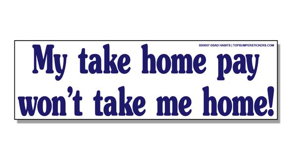 Bumper Sticker My Take-Home Pay Won't Take Me Home
