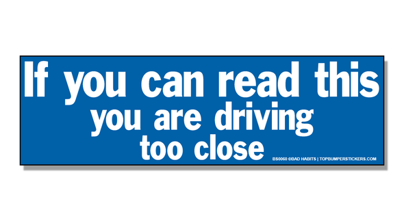Bumper Sticker If You Can Read This, You're Driving Too Close