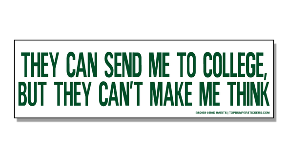 Bumper Sticker They Can Send Me To College But They Can't Make Me Think