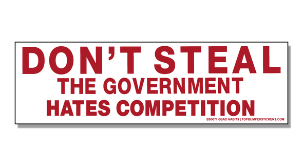 Bumper Sticker Don't Steal—The Government Hates Competition
