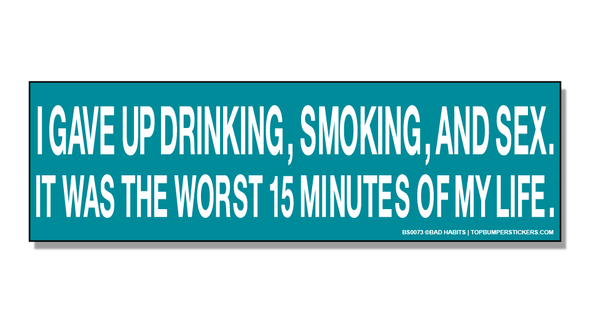 Bumper Sticker I Gave Up Drinking, Smoking and Sex. It Was The Worst 15 Minutes Of My Life