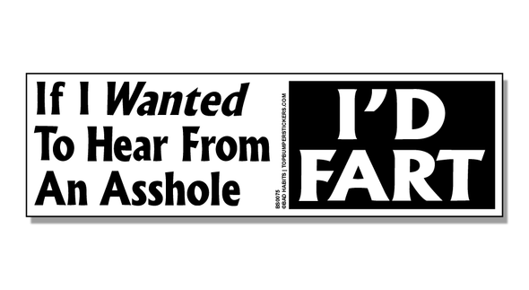 Bumper Sticker If I Wanted To Hear From An Asshole, I'd Fart