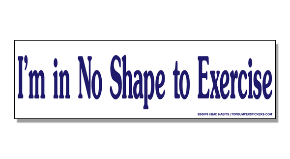 Bumper Sticker I'm In No Shape To Exercise