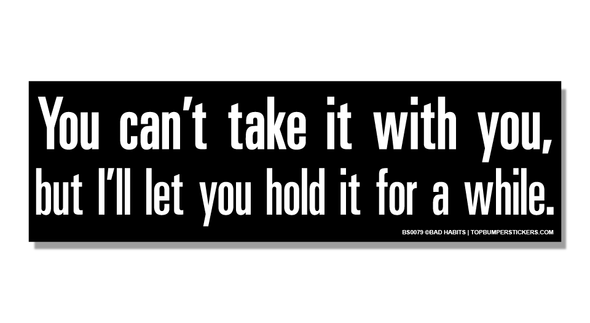 Bumper Sticker You Can't Take It With You—But I'll Let You Hold It For A While