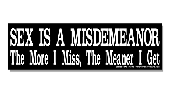 Bumper Sticker Sex Is A Misdemeanor—The More I Miss, The Meaner I Get